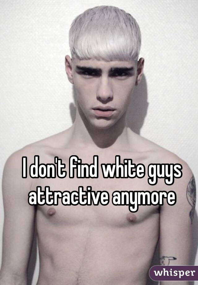 I don't find white guys attractive anymore