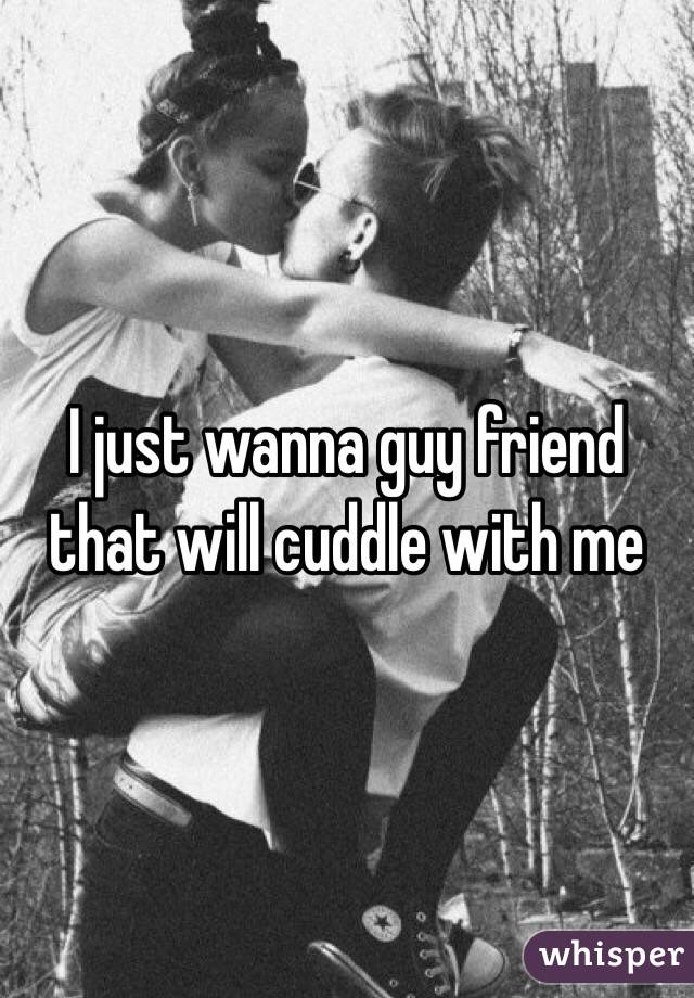 I just wanna guy friend that will cuddle with me