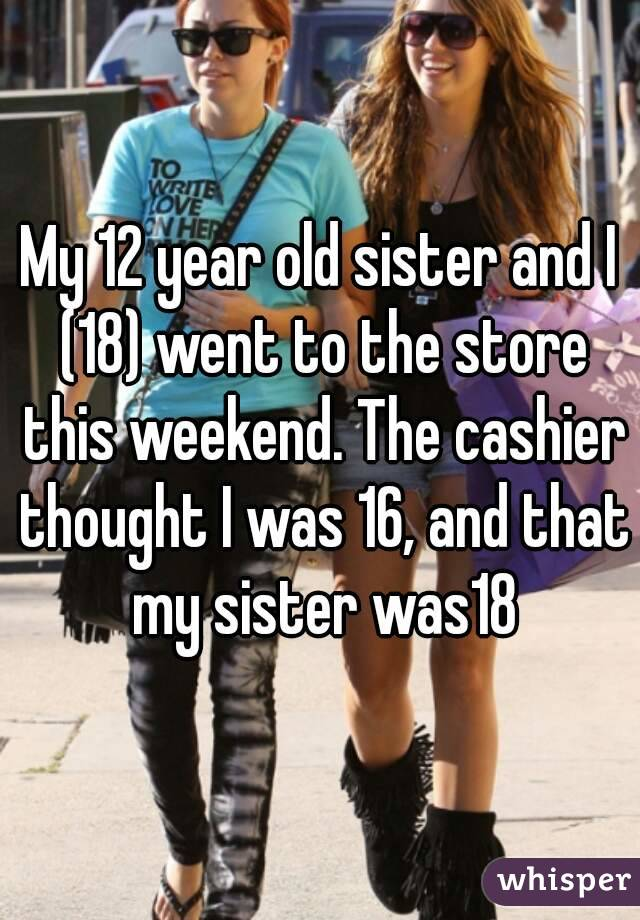 My 12 year old sister and I (18) went to the store this weekend. The cashier thought I was 16, and that my sister was18