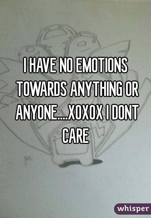 I HAVE NO EMOTIONS TOWARDS ANYTHING OR ANYONE....XOXOX I DONT CARE