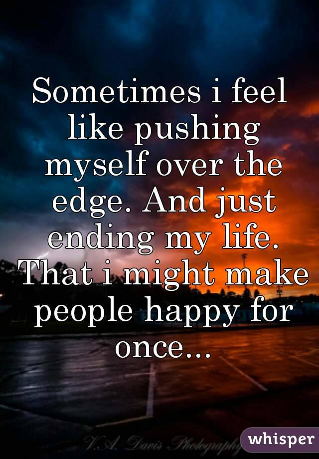 Sometimes i feel like pushing myself over the edge. And just ending my life. That i might make people happy for once...