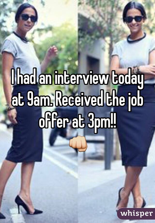 I had an interview today at 9am. Received the job offer at 3pm!!  👊