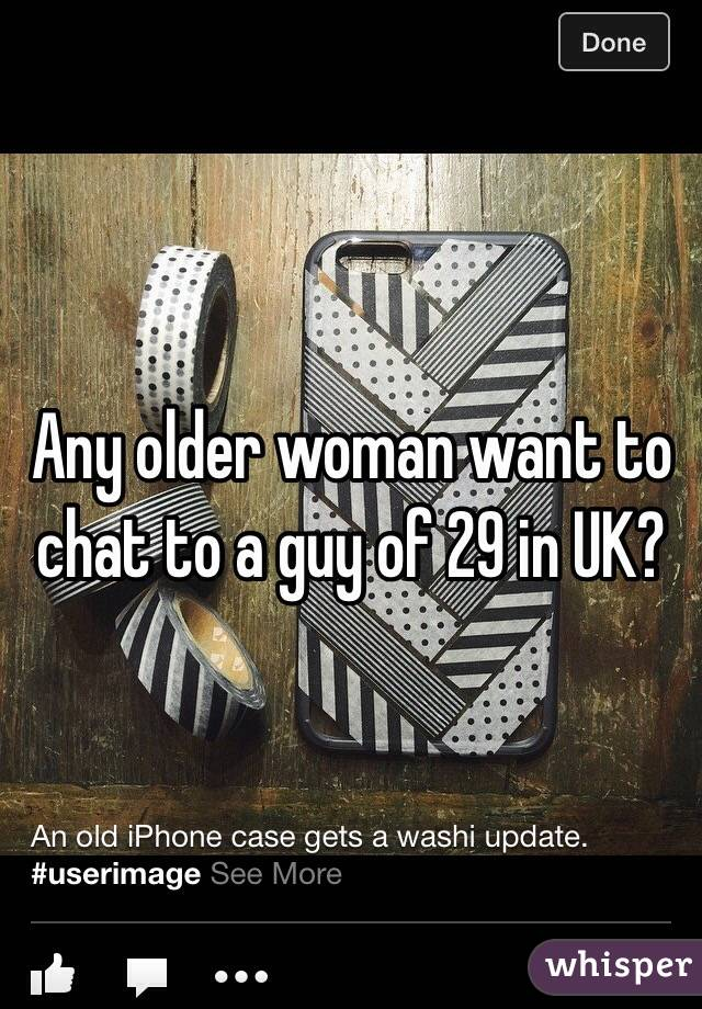 Any older woman want to chat to a guy of 29 in UK?