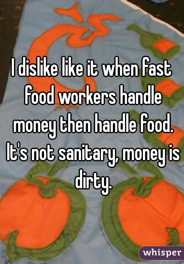 I dislike like it when fast food workers handle money then handle food. It's not sanitary, money is dirty.