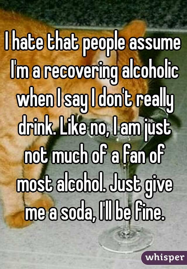 I hate that people assume I'm a recovering alcoholic when I say I don't really drink. Like no, I am just not much of a fan of most alcohol. Just give me a soda, I'll be fine.