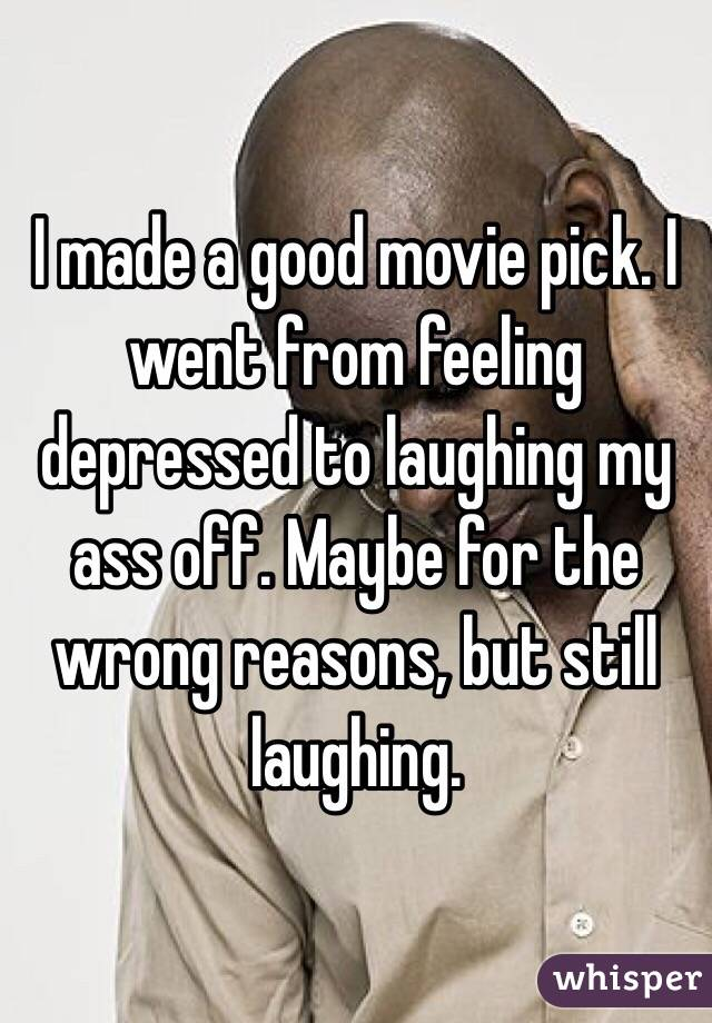 I made a good movie pick. I went from feeling depressed to laughing my ass off. Maybe for the wrong reasons, but still laughing.