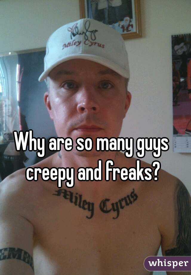 Why are so many guys creepy and freaks?
