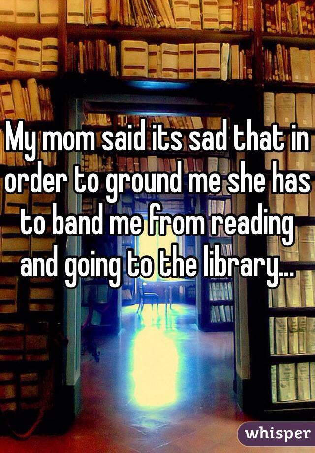 My mom said its sad that in order to ground me she has to band me from reading and going to the library...
