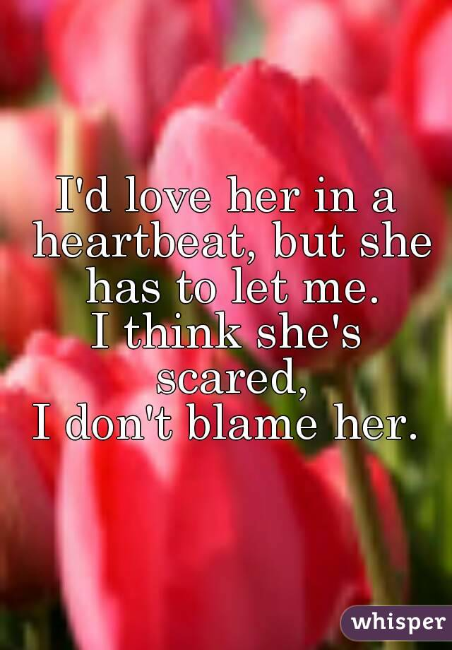 I'd love her in a heartbeat, but she has to let me. I think she's scared, I don't blame her.