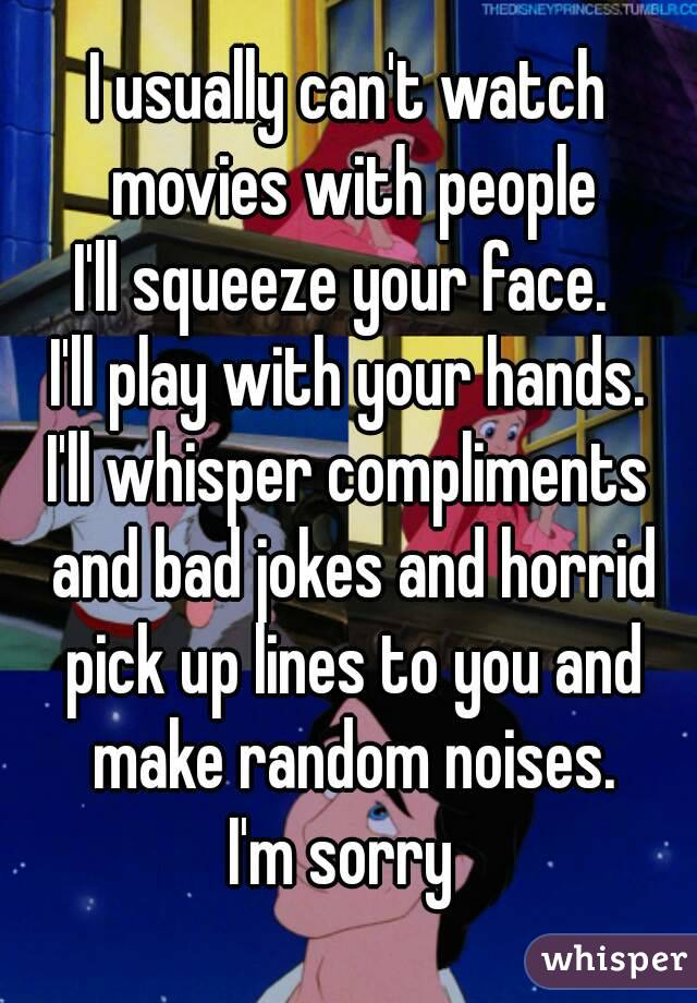 I usually can't watch movies with people I'll squeeze your face.  I'll play with your hands. I'll whisper compliments and bad jokes and horrid pick up lines to you and make random noises. I'm sorry