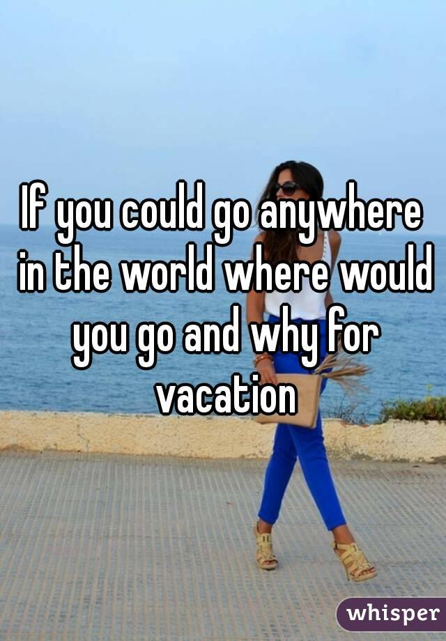 If you could go anywhere in the world where would you go and why for vacation
