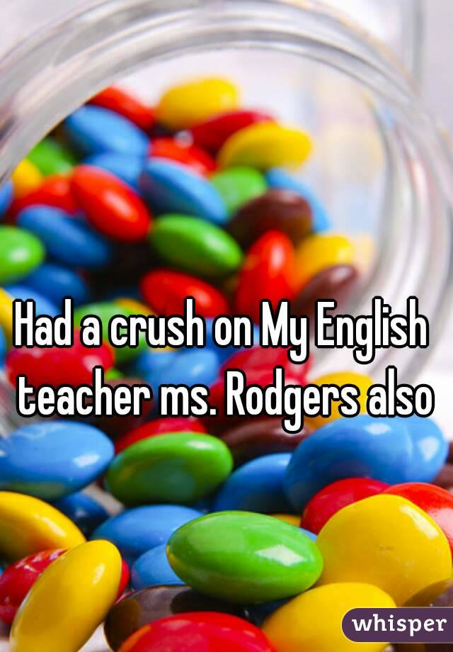 Had a crush on My English teacher ms. Rodgers also
