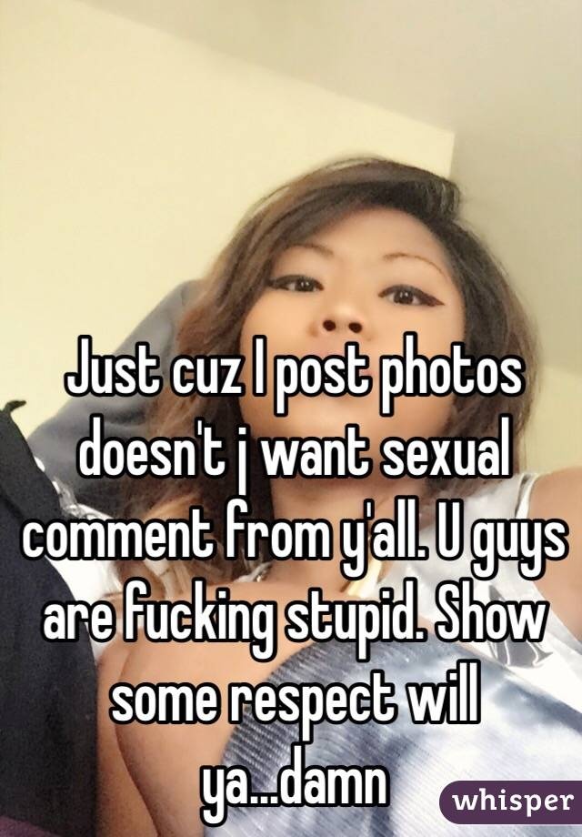 Just cuz I post photos doesn't j want sexual comment from y'all. U guys are fucking stupid. Show some respect will ya...damn