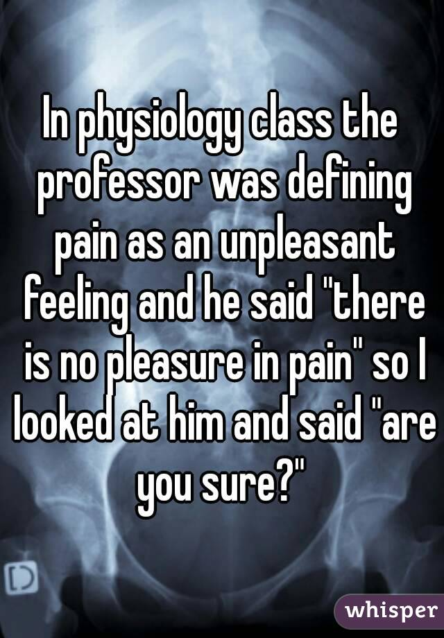 "In physiology class the professor was defining pain as an unpleasant feeling and he said ""there is no pleasure in pain"" so I looked at him and said ""are you sure?"""