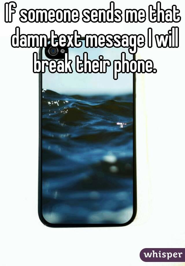 If someone sends me that damn text message I will break their phone.