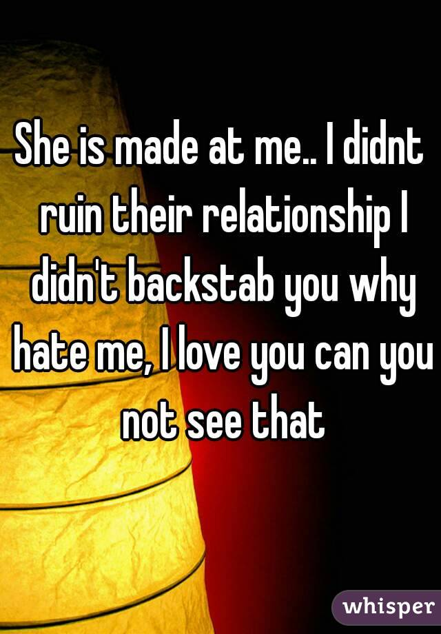She is made at me.. I didnt ruin their relationship I didn't backstab you why hate me, I love you can you not see that