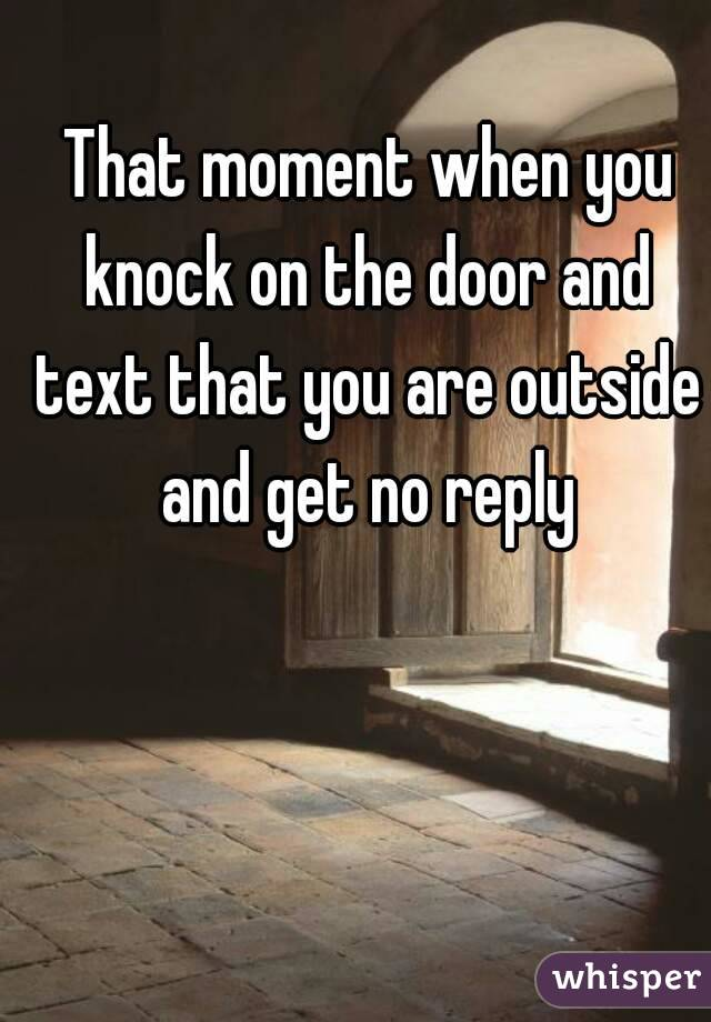 That moment when you knock on the door and text that you are outside and get no reply