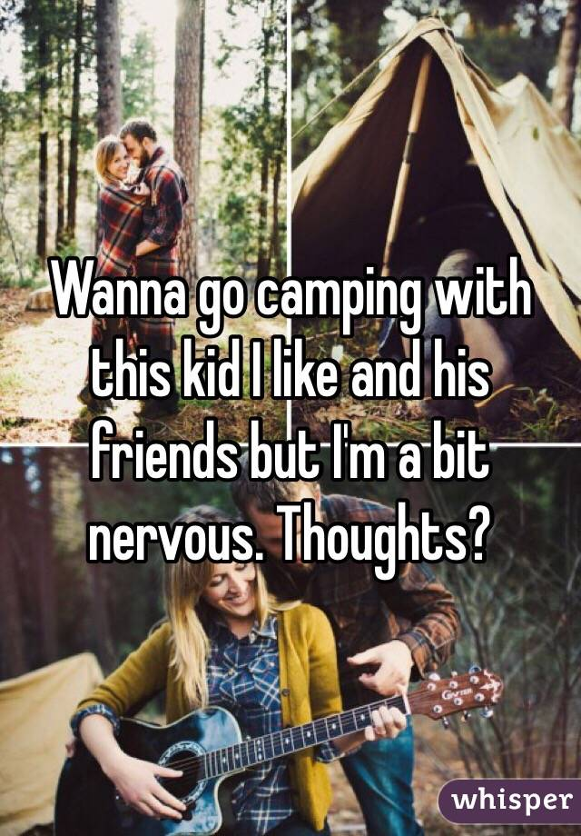 Wanna go camping with this kid I like and his friends but I'm a bit nervous. Thoughts?