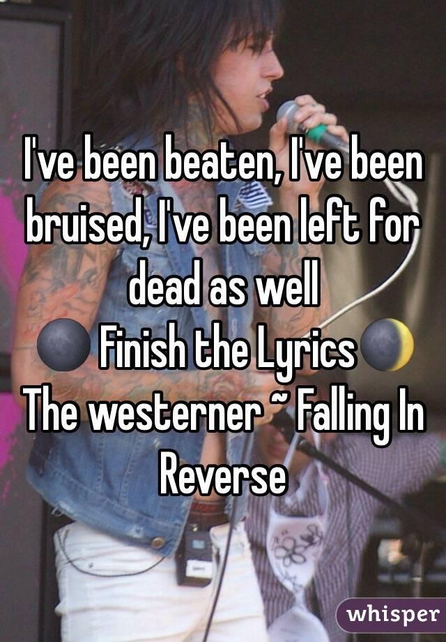I've been beaten, I've been bruised, I've been left for dead as well 🌑 Finish the Lyrics🌒 The westerner ~ Falling In Reverse