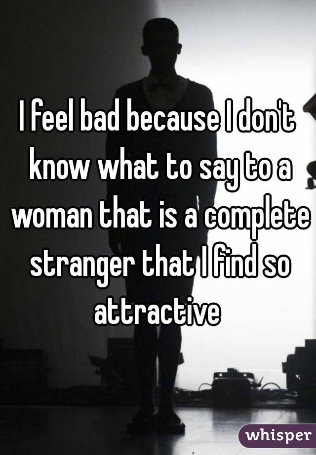 I feel bad because I don't know what to say to a woman that is a complete stranger that I find so attractive