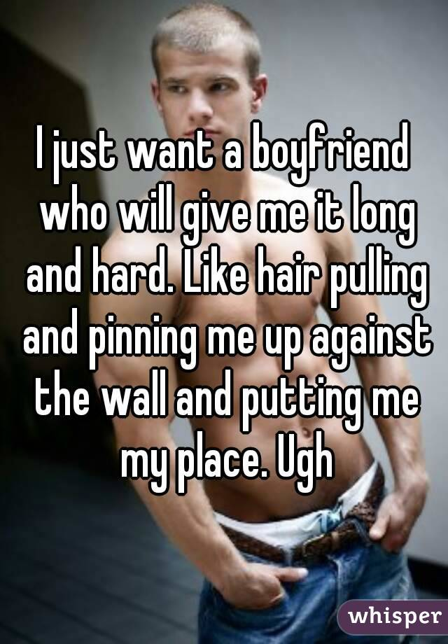 I just want a boyfriend who will give me it long and hard. Like hair pulling and pinning me up against the wall and putting me my place. Ugh