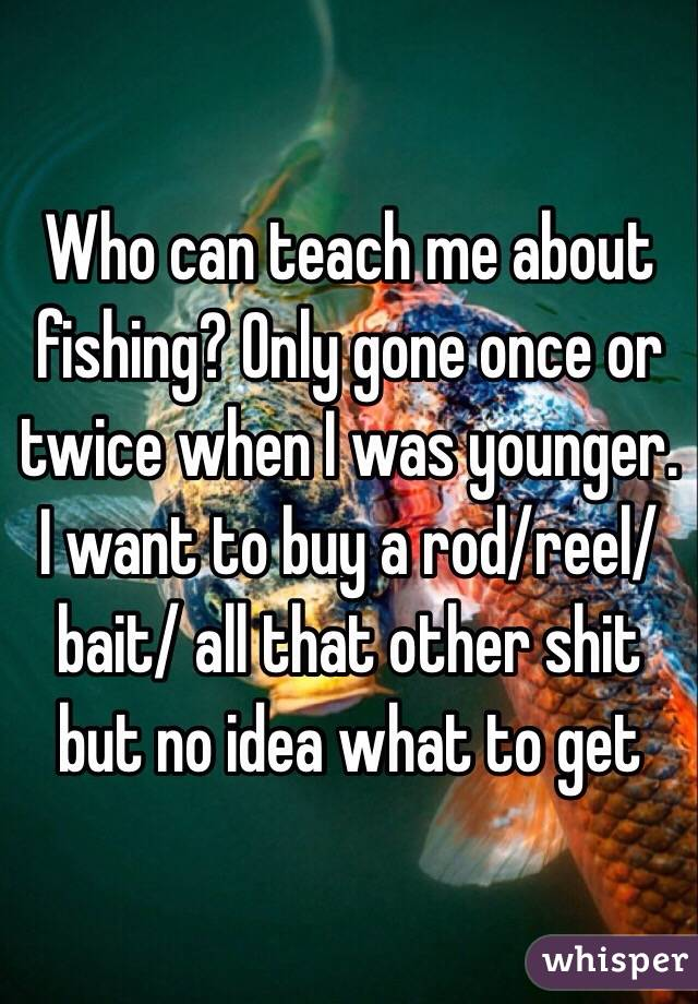 Who can teach me about fishing? Only gone once or twice when I was younger. I want to buy a rod/reel/bait/ all that other shit but no idea what to get