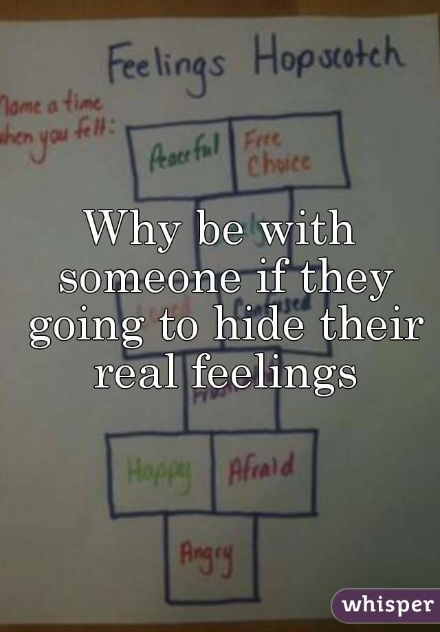 Why be with someone if they going to hide their real feelings