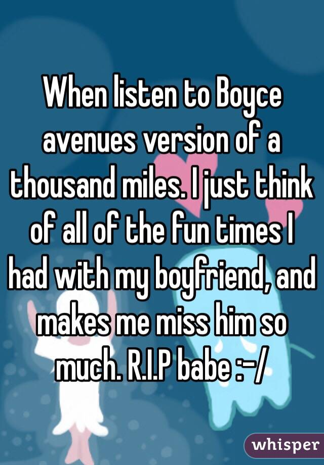 When listen to Boyce avenues version of a thousand miles. I just think of all of the fun times I had with my boyfriend, and makes me miss him so much. R.I.P babe :-/