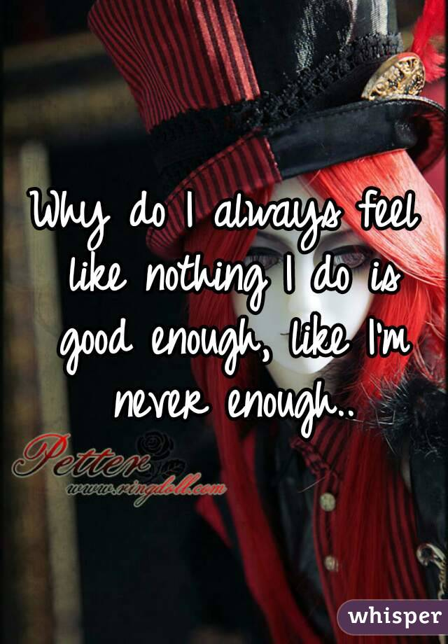 Why do I always feel like nothing I do is good enough, like I'm never enough..