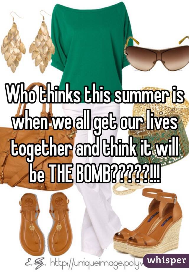 Who thinks this summer is when we all get our lives together and think it will be THE BOMB?????!!!