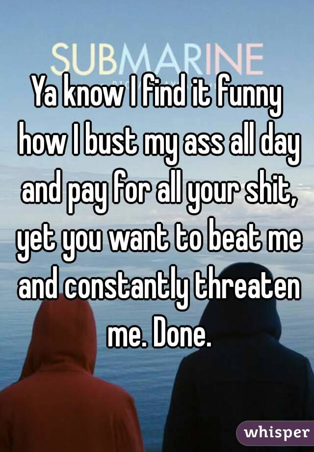 Ya know I find it funny how I bust my ass all day and pay for all your shit, yet you want to beat me and constantly threaten me. Done.