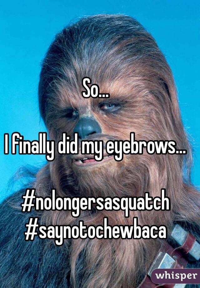 So...  I finally did my eyebrows...  #nolongersasquatch #saynotochewbaca