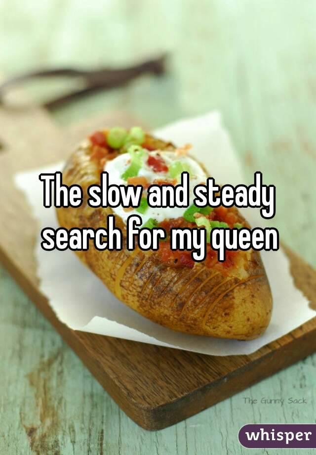 The slow and steady search for my queen