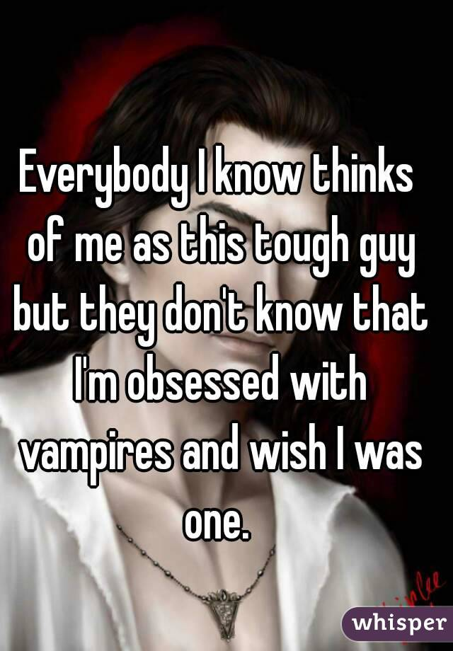 Everybody I know thinks of me as this tough guy but they don't know that I'm obsessed with vampires and wish I was one.