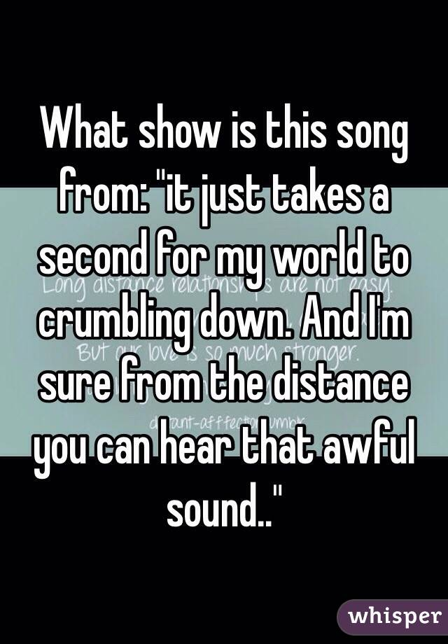 "What show is this song from: ""it just takes a second for my world to crumbling down. And I'm sure from the distance you can hear that awful sound.."""