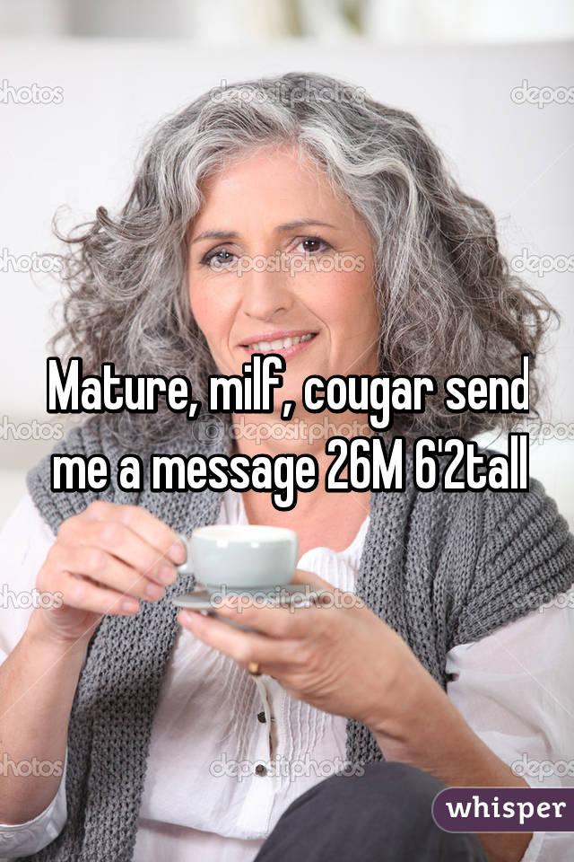 Mature, milf, cougar send me a message 26M 6'2tall