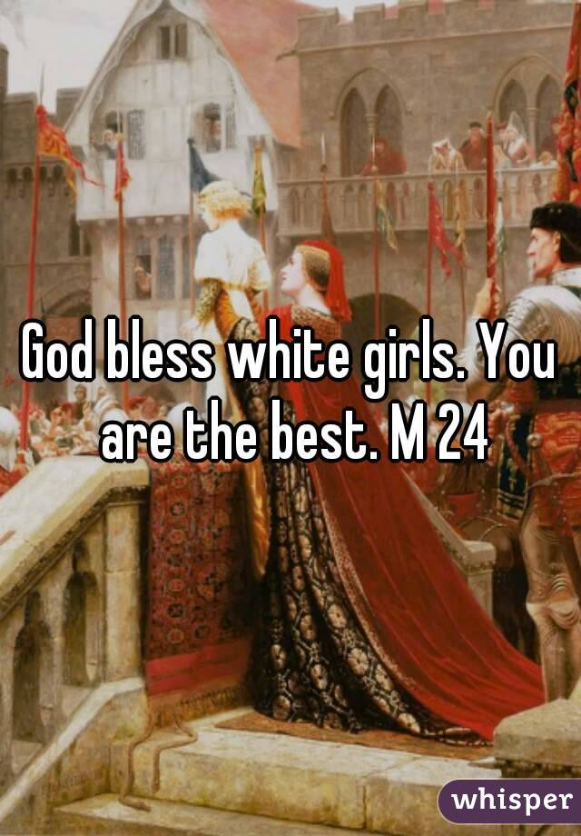 God bless white girls. You are the best. M 24