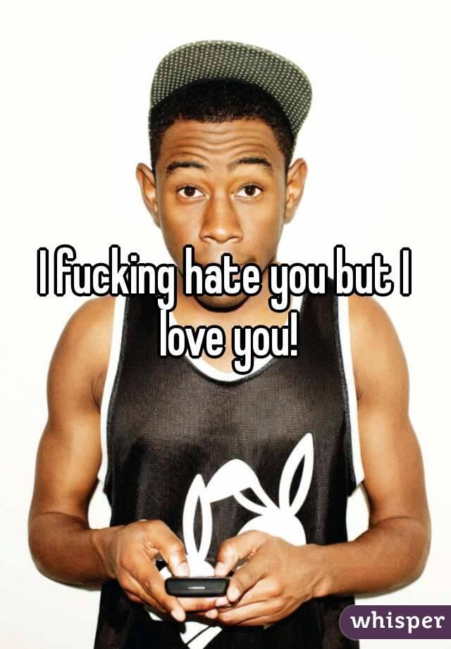 I fucking hate you but I love you!