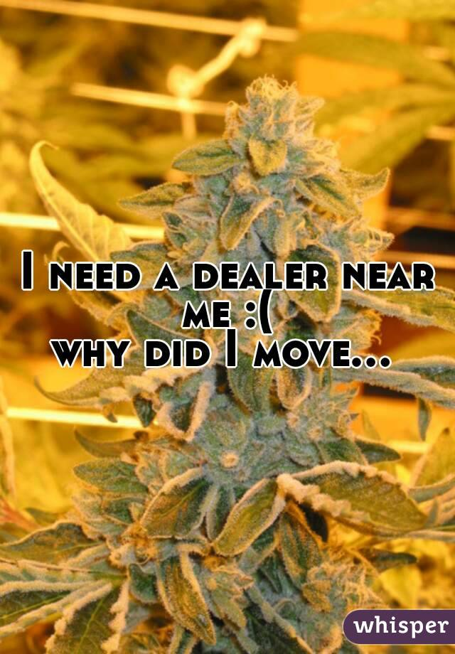 I need a dealer near me :(  why did I move...