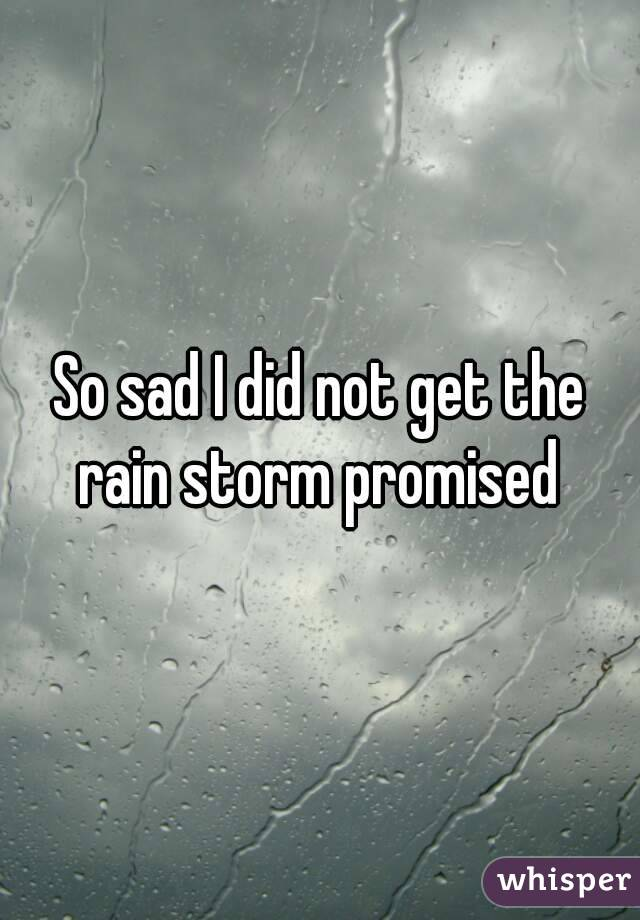 So sad I did not get the rain storm promised