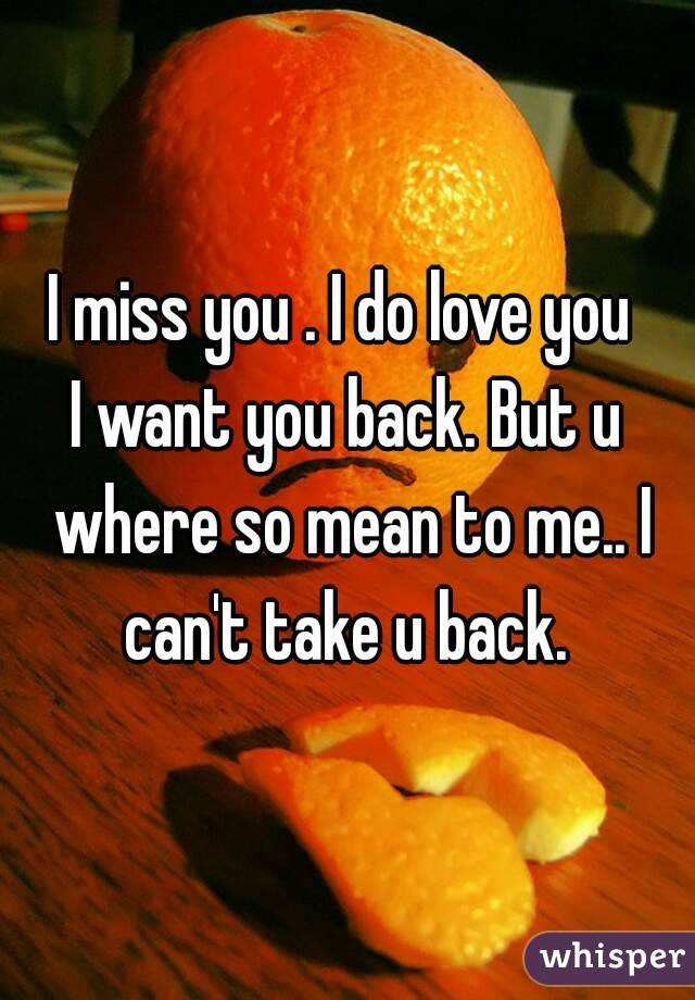 I miss you . I do love you  I want you back. But u where so mean to me.. I can't take u back.