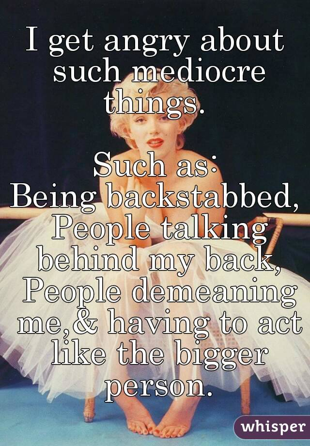 I get angry about such mediocre things.   Such as: Being backstabbed, People talking behind my back,  People demeaning me,& having to act like the bigger person.