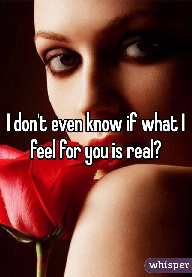 I don't even know if what I feel for you is real?