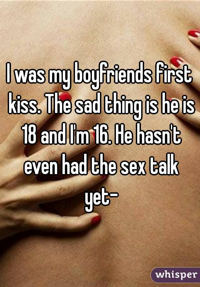 I was my boyfriends first kiss. The sad thing is he is 18 and I'm 16. He hasn't even had the sex talk yet-
