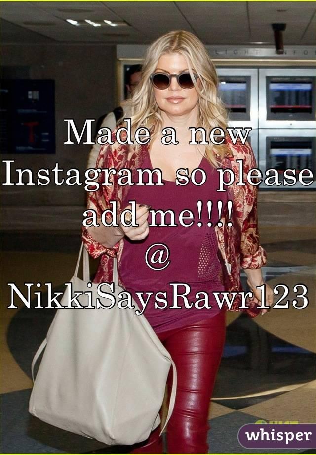 Made a new Instagram so please add me!!!!  @ NikkiSaysRawr123