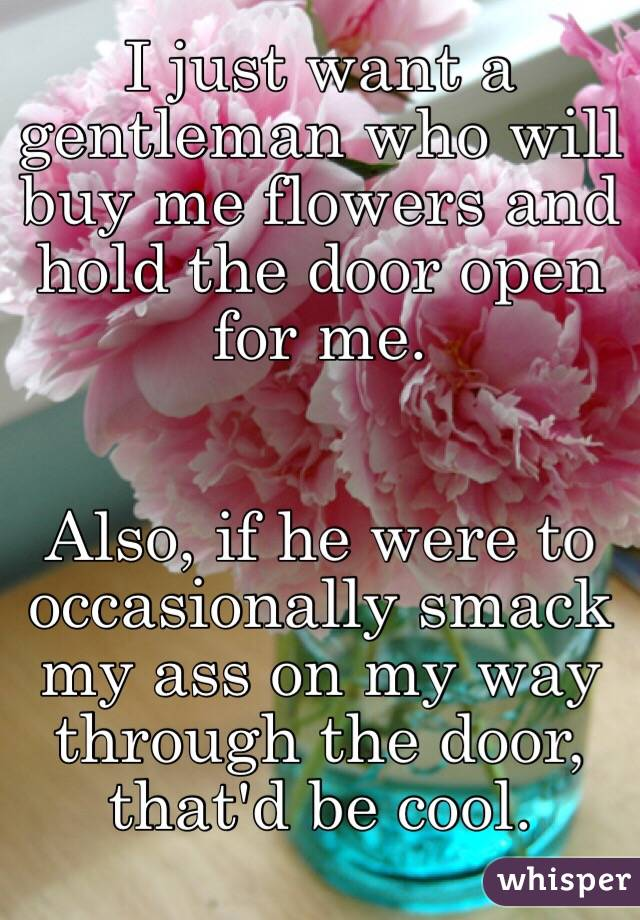 I just want a gentleman who will buy me flowers and hold the door open for me.    Also, if he were to occasionally smack my ass on my way through the door, that'd be cool.