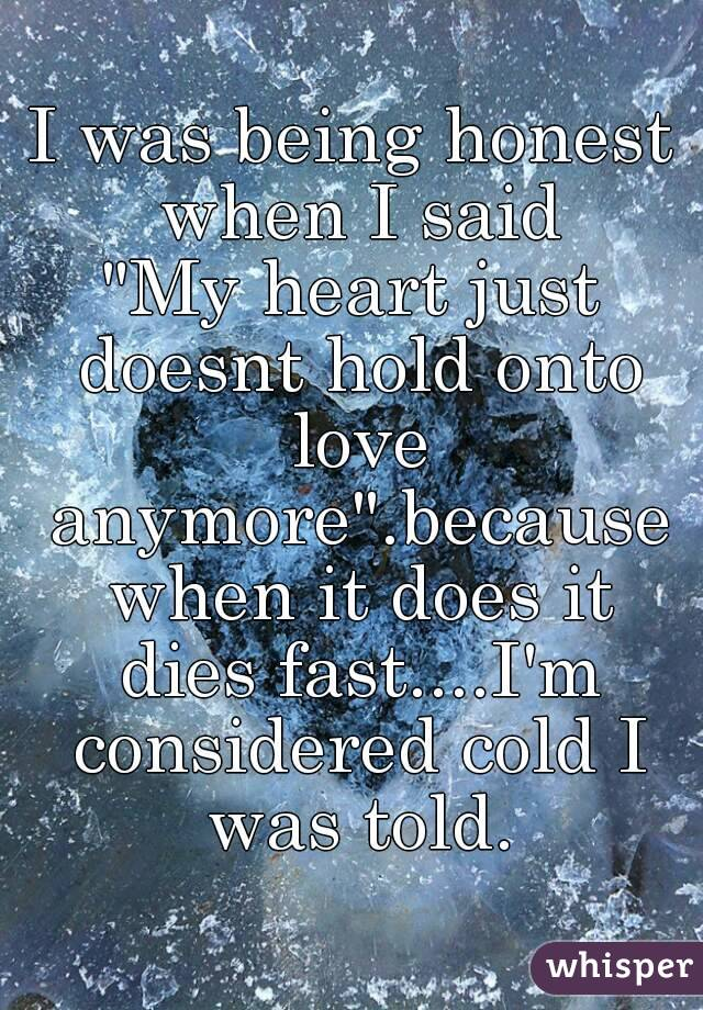"""I was being honest when I said """"My heart just doesnt hold onto love anymore"""".because when it does it dies fast....I'm considered cold I was told."""