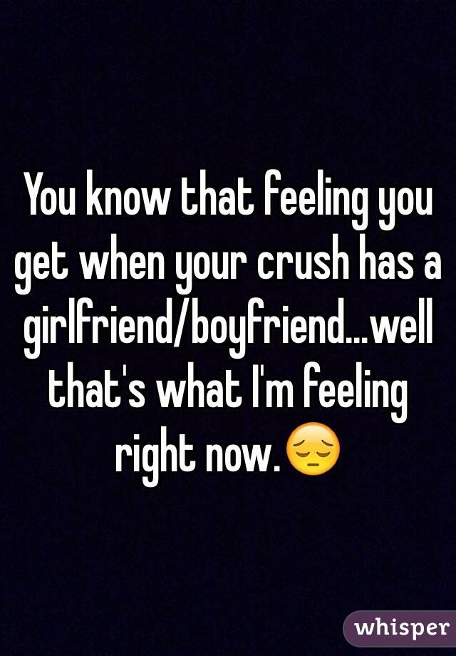 You know that feeling you get when your crush has a girlfriend/boyfriend...well that's what I'm feeling right now.😔