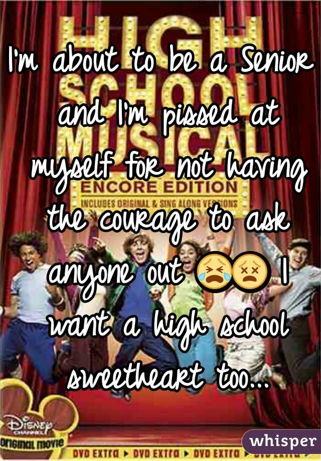I'm about to be a Senior and I'm pissed at myself for not having the courage to ask anyone out 😭😵 I want a high school sweetheart too...