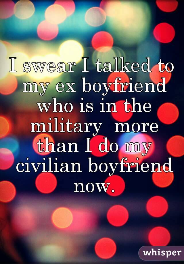 I swear I talked to my ex boyfriend who is in the military  more than I do my civilian boyfriend now.